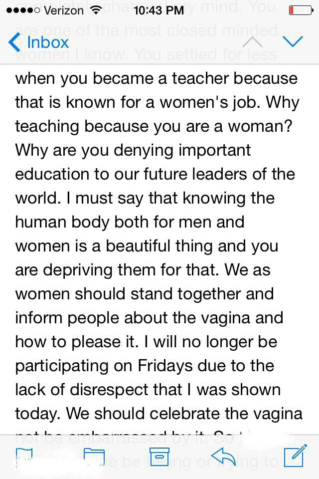 Miért tagadja meg a világ leendő vezetőitől ezt a fontos tudást? Azt kell mondanom, csodálatos dolog egyaránt ismerni a férfi és női testet, és ön megfosztja őket ettől. Nekünk nőknek össze kellene fognunk, és megismertetni az embereket a vaginával, és azzal, hogyan lehet boldoggá tenni azt. A ma tapasztalt tiszteletlenség miatt többet nem veszek részt a péntekekben. A vaginát ünnepelnünk kéne, nem pedig zavarba jönni miatta.