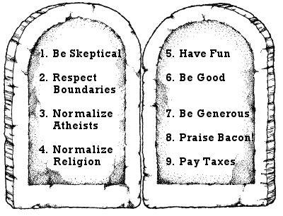 A egyház oldalán lévő bővebb leírások alapján: 1. Légy szkeptikus 2. Tiszteld a másik hitét 3. Egyenlőséget az ateistáknak! 4. Egyenlőséget az egyházaknak! Ne kapjanak különleges bánásmódot a más civil szervezetekkel szemben 5. Érezd jól magad! 6. Légy jó! 7. Légy bőkezű! Támogasd a jótékonysági alapítványokat, és ne az egyházakat! 8. Dicsőítsd a bacont! 9. Fizess adót!